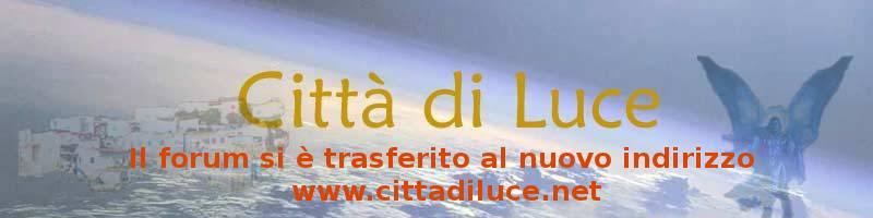 Il forum si � trasferito al nuovo indirizzo www.cittadiluce.net
